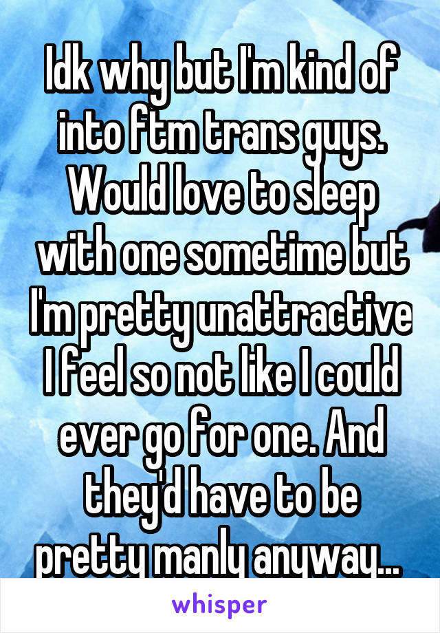 Idk why but I'm kind of into ftm trans guys. Would love to sleep with one sometime but I'm pretty unattractive I feel so not like I could ever go for one. And they'd have to be pretty manly anyway...