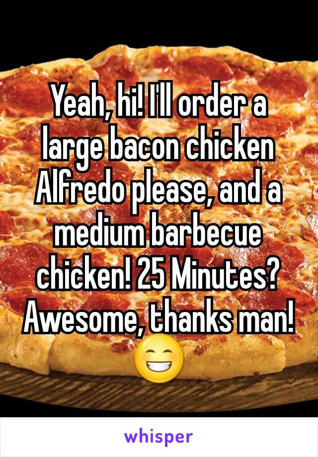 Yeah, hi! I'll order a large bacon chicken Alfredo please, and a medium barbecue chicken! 25 Minutes? Awesome, thanks man!😁
