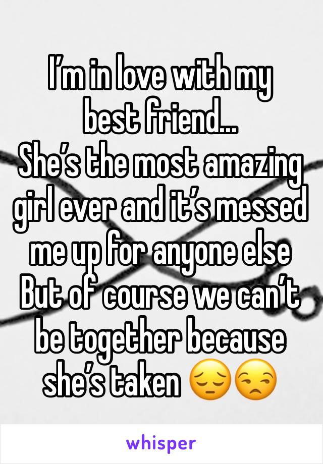 I'm in love with my best friend... She's the most amazing girl ever and it's messed me up for anyone else But of course we can't be together because she's taken 😔😒