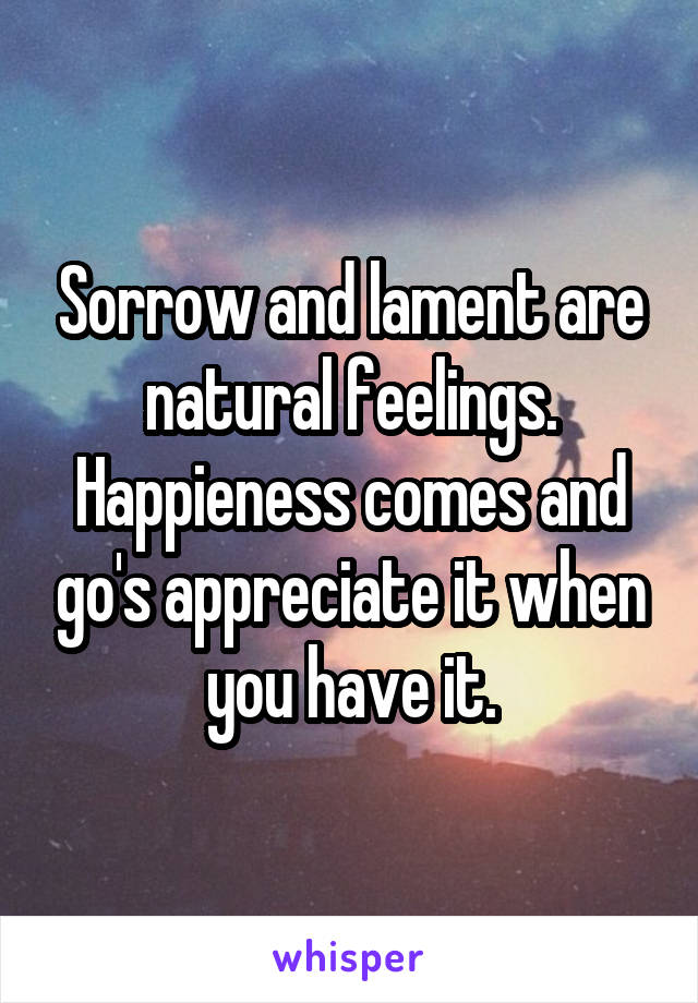Sorrow and lament are natural feelings. Happieness comes and go's appreciate it when you have it.