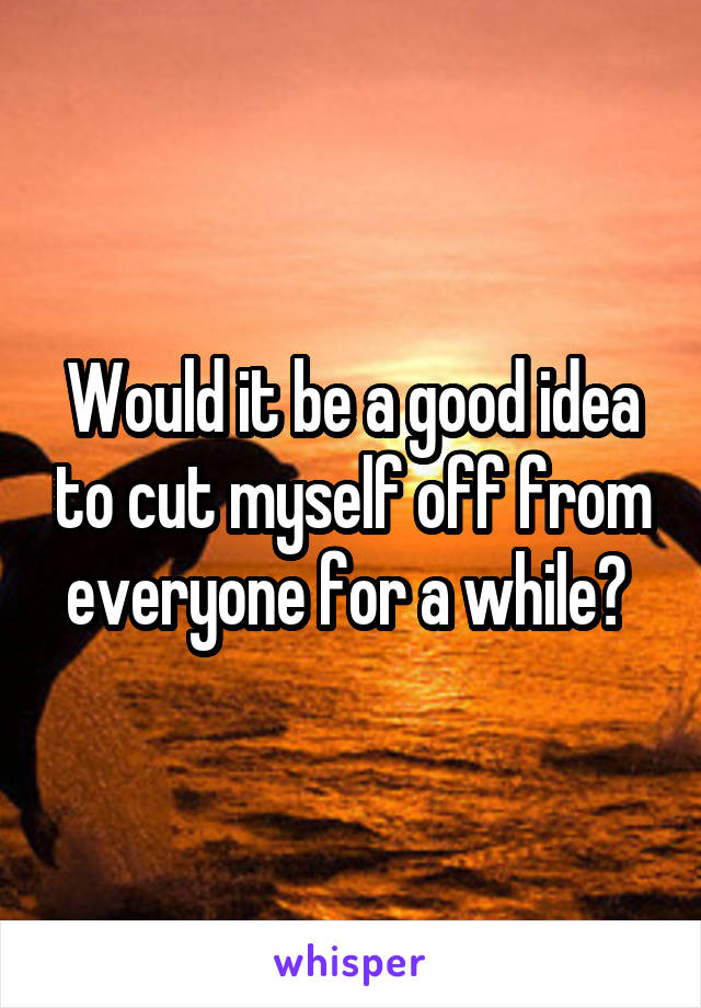 Would it be a good idea to cut myself off from everyone for a while?