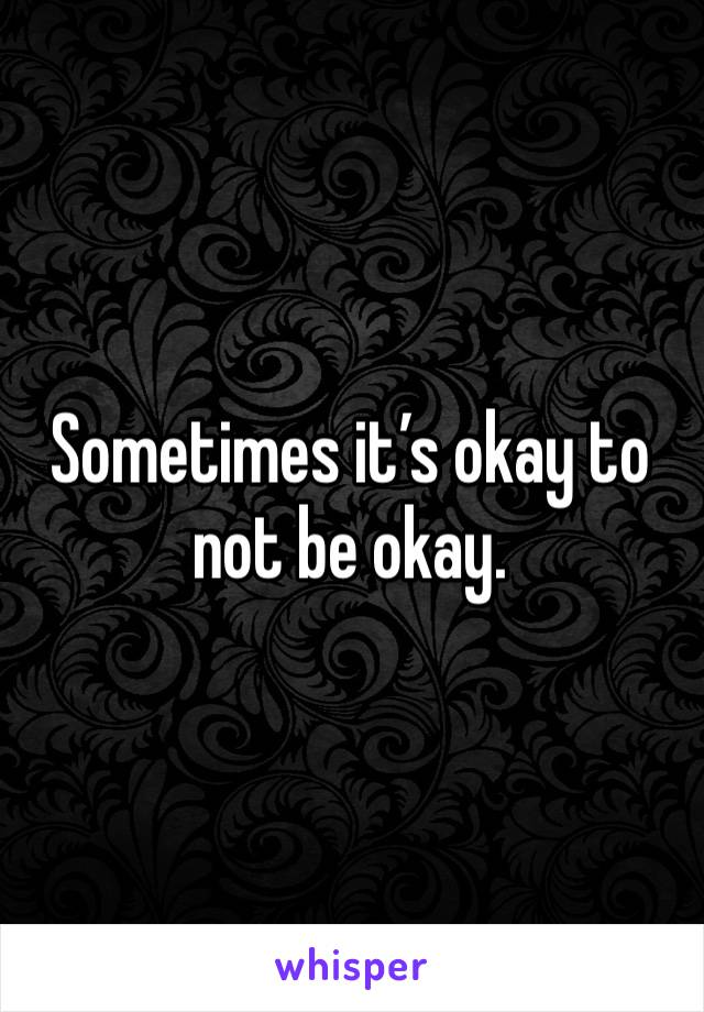 Sometimes it's okay to not be okay.