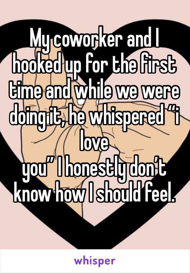 """My coworker and I hooked up for the first time and while we were doing it, he whispered """"i love you"""" I honestly don't know how I should feel."""