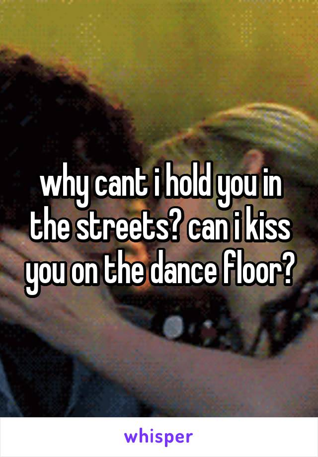 why cant i hold you in the streets? can i kiss you on the dance floor?