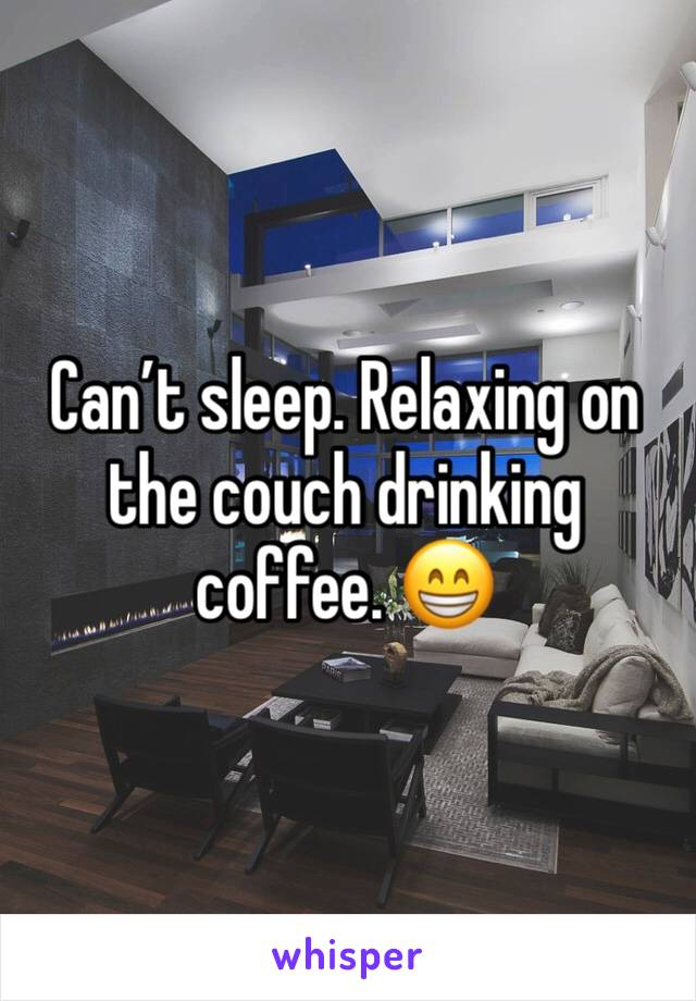 Can't sleep. Relaxing on the couch drinking coffee. 😁
