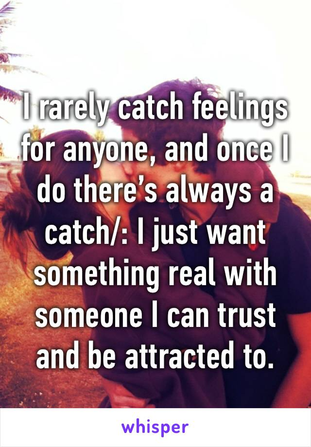 I rarely catch feelings for anyone, and once I do there's always a catch/: I just want something real with someone I can trust and be attracted to.