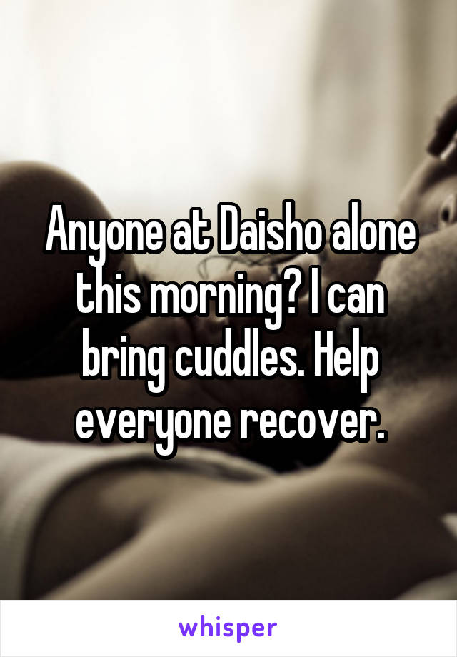 Anyone at Daisho alone this morning? I can bring cuddles. Help everyone recover.