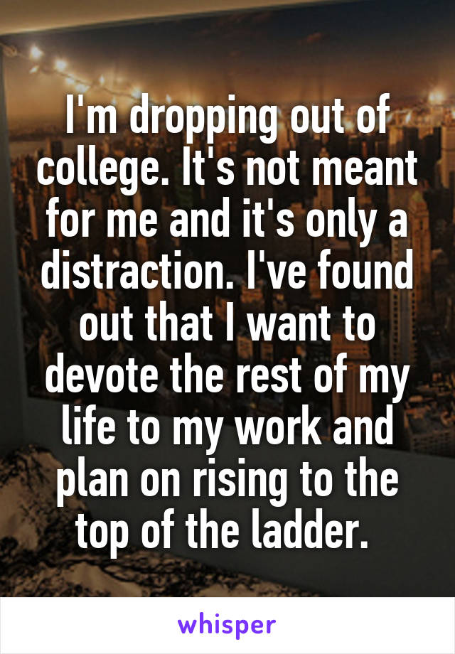 I'm dropping out of college. It's not meant for me and it's only a distraction. I've found out that I want to devote the rest of my life to my work and plan on rising to the top of the ladder.