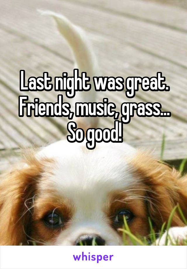 Last night was great. Friends, music, grass... So good!
