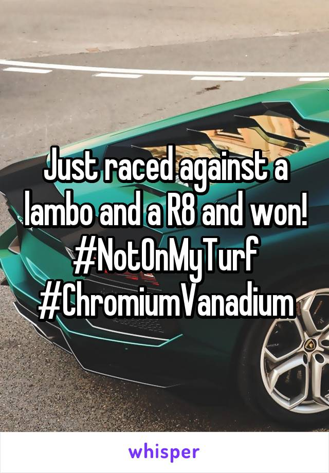 Just raced against a lambo and a R8 and won! #NotOnMyTurf #ChromiumVanadium