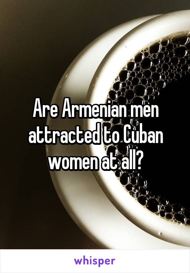 Are Armenian men attracted to Cuban women at all?