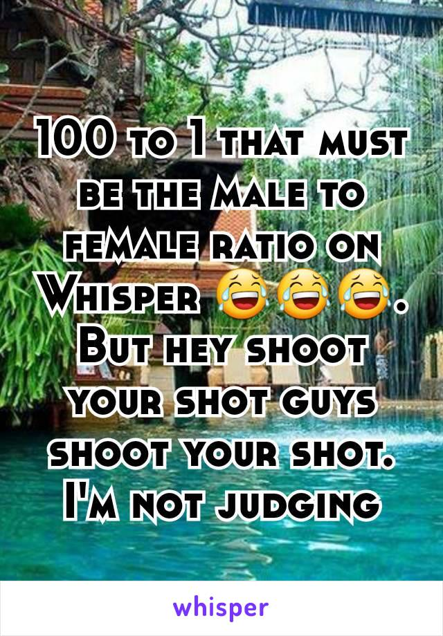 100 to 1 that must be the male to female ratio on Whisper 😂😂😂. But hey shoot your shot guys shoot your shot. I'm not judging