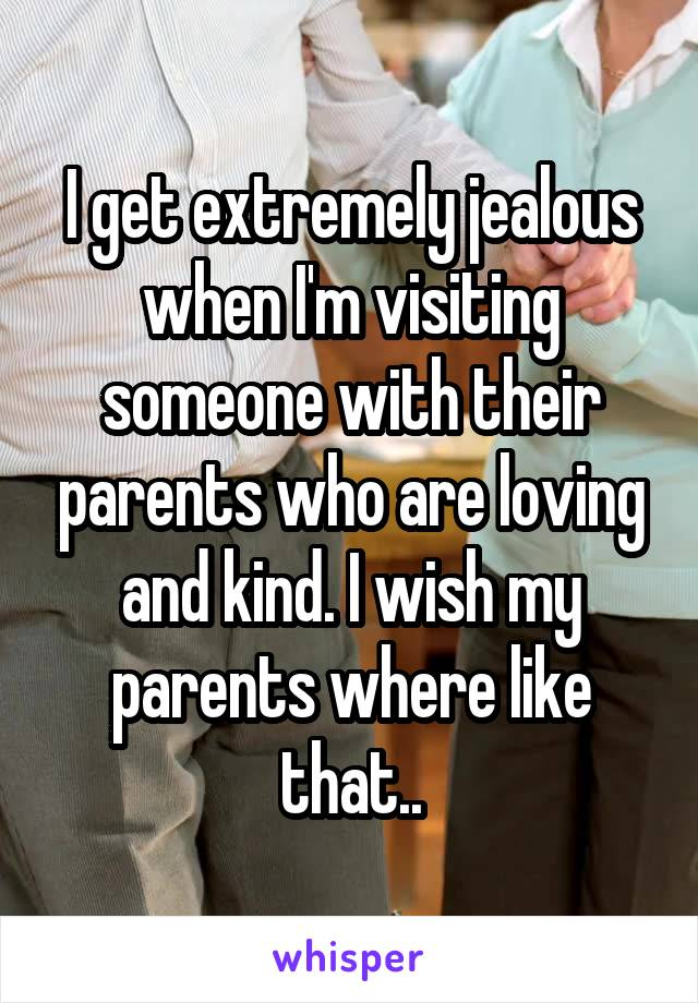 I get extremely jealous when I'm visiting someone with their parents who are loving and kind. I wish my parents where like that..