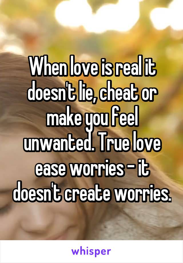 When love is real it doesn't lie, cheat or make you feel unwanted. True love ease worries - it doesn't create worries.