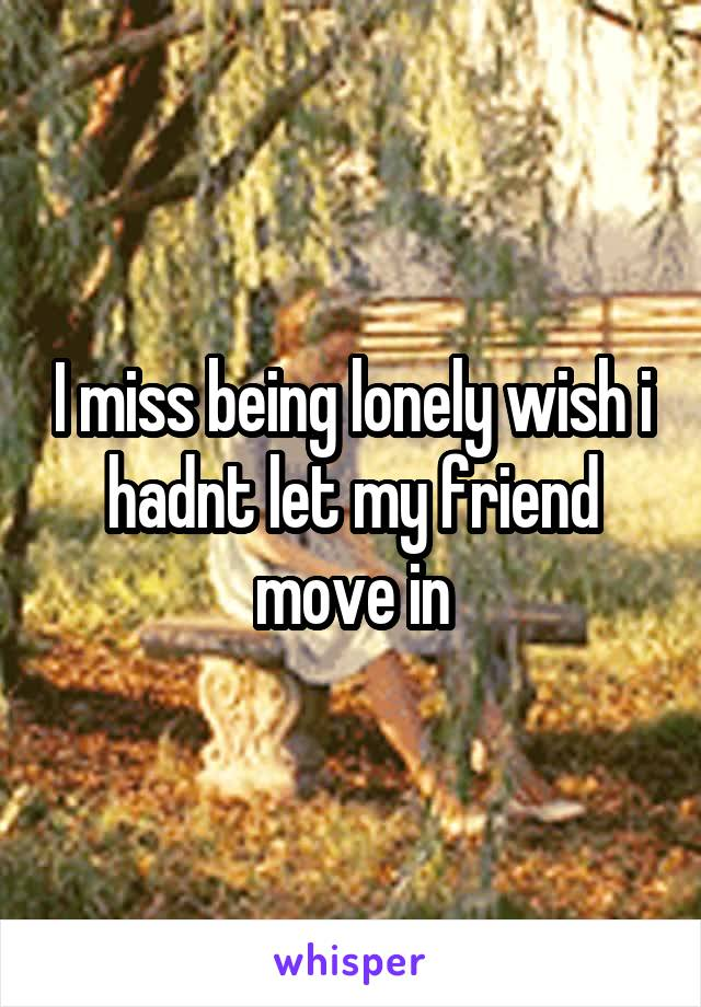 I miss being lonely wish i hadnt let my friend move in