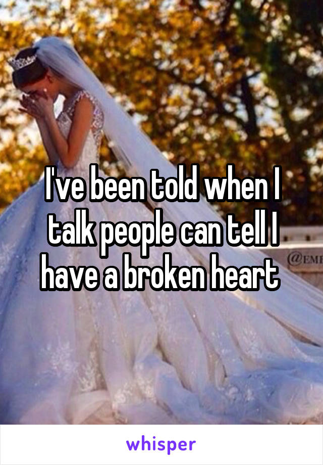 I've been told when I talk people can tell I have a broken heart