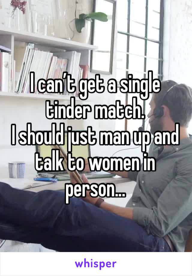 I can't get a single tinder match.  I should just man up and talk to women in person...