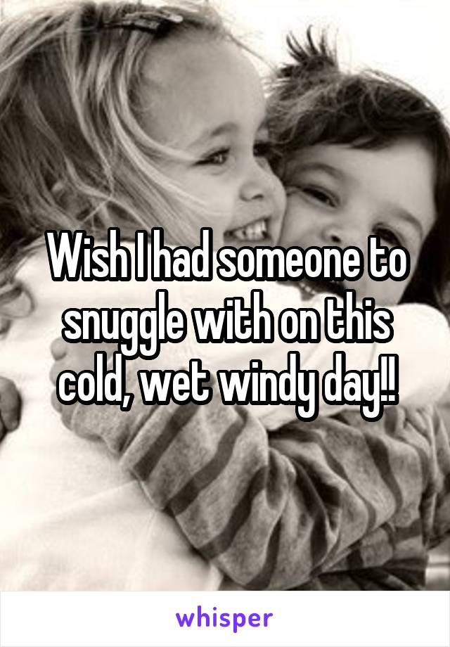 Wish I had someone to snuggle with on this cold, wet windy day!!