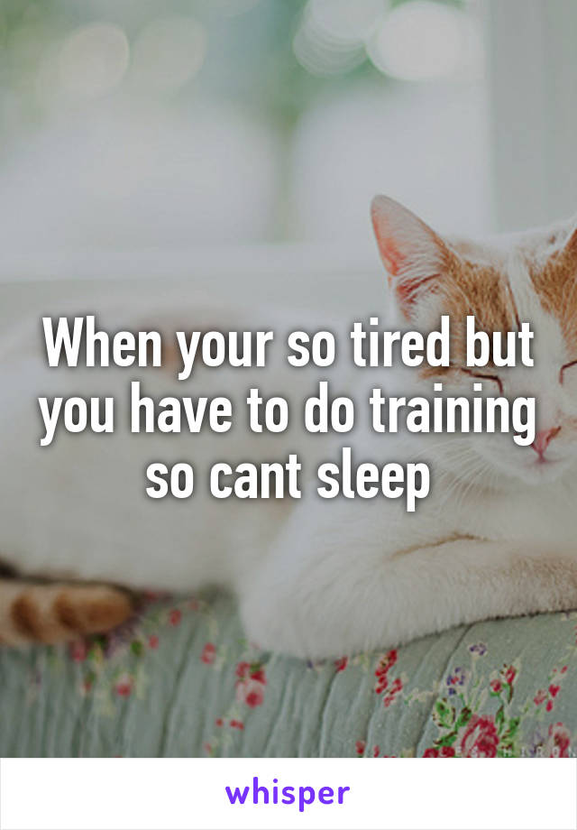 When your so tired but you have to do training so cant sleep