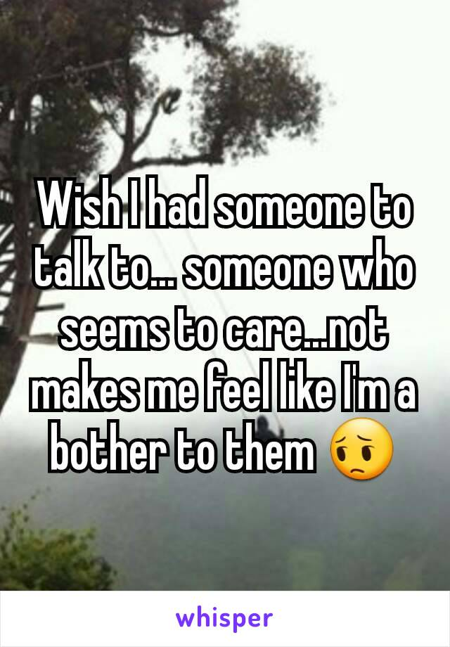 Wish I had someone to talk to... someone who seems to care...not makes me feel like I'm a bother to them 😔