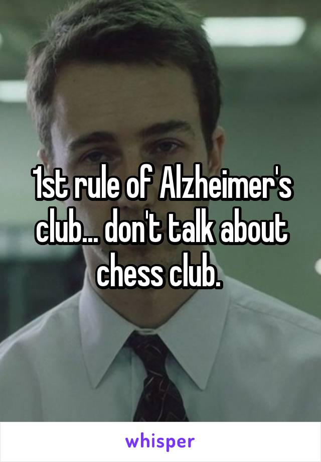 1st rule of Alzheimer's club... don't talk about chess club.