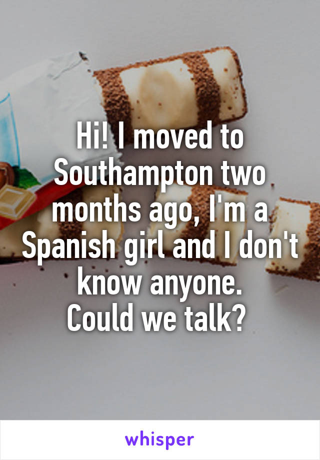 Hi! I moved to Southampton two months ago, I'm a Spanish girl and I don't know anyone. Could we talk?