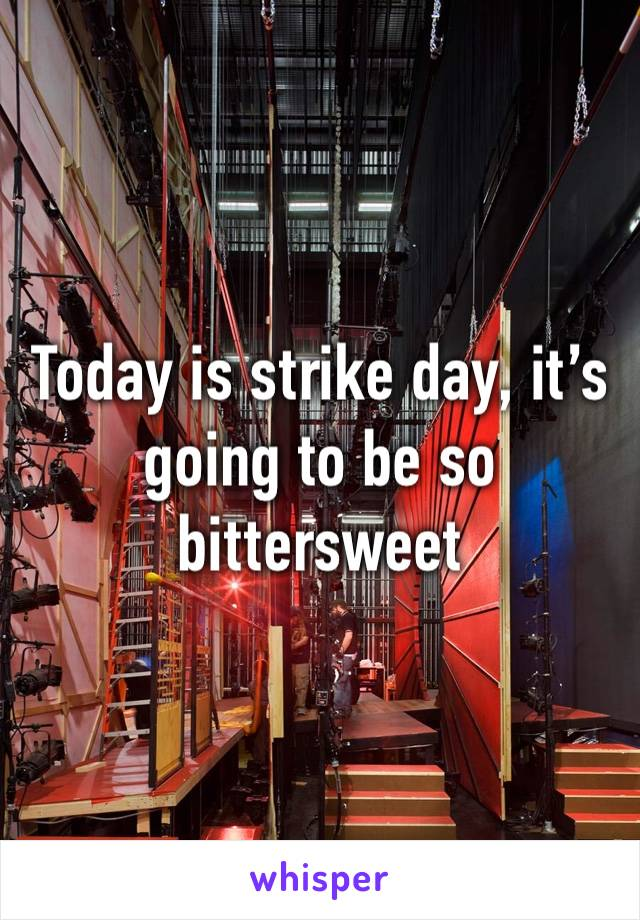 Today is strike day, it's going to be so bittersweet