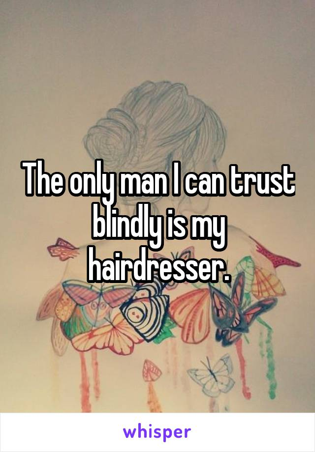 The only man I can trust blindly is my hairdresser.