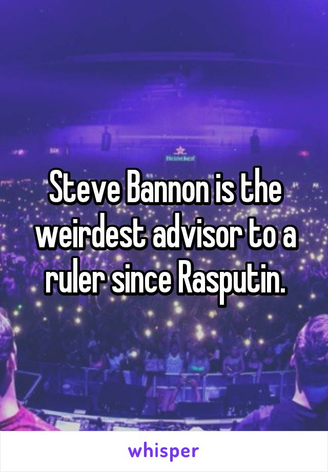 Steve Bannon is the weirdest advisor to a ruler since Rasputin.
