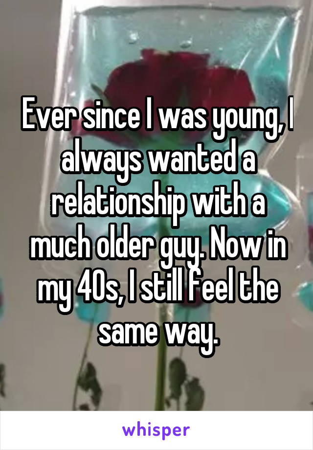 Ever since I was young, I always wanted a relationship with a much older guy. Now in my 40s, I still feel the same way.