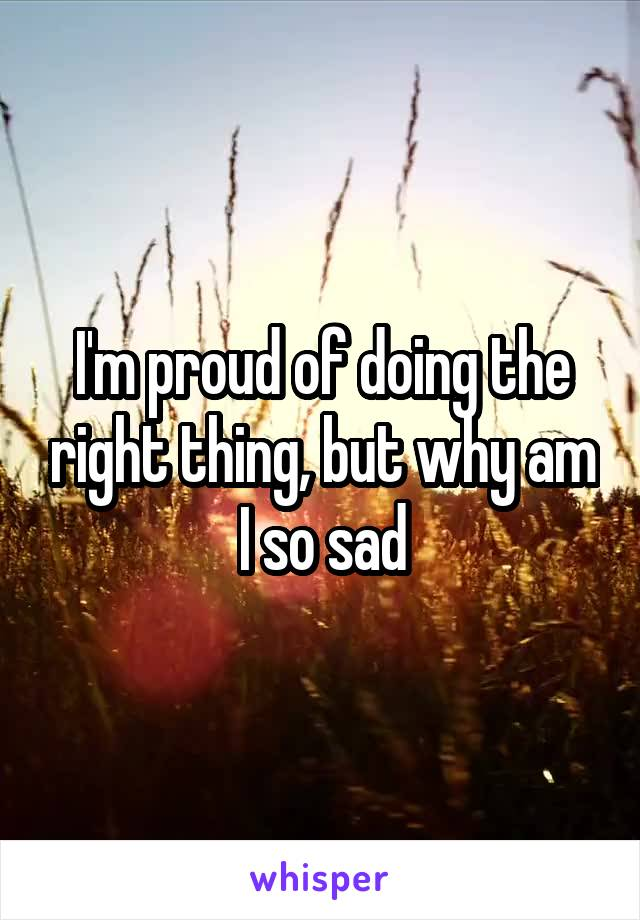 I'm proud of doing the right thing, but why am I so sad
