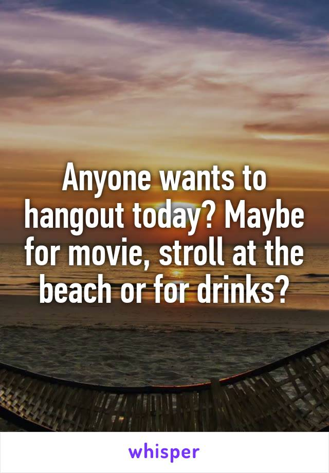 Anyone wants to hangout today? Maybe for movie, stroll at the beach or for drinks?