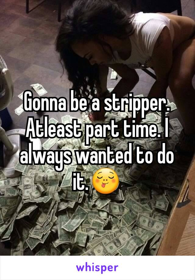 Gonna be a stripper. Atleast part time. I always wanted to do it.😋