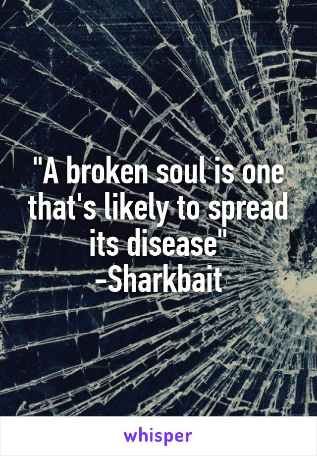 """A broken soul is one that's likely to spread its disease"" -Sharkbait"