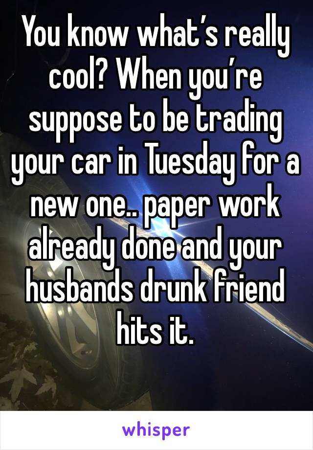 You know what's really cool? When you're suppose to be trading your car in Tuesday for a new one.. paper work already done and your husbands drunk friend hits it.