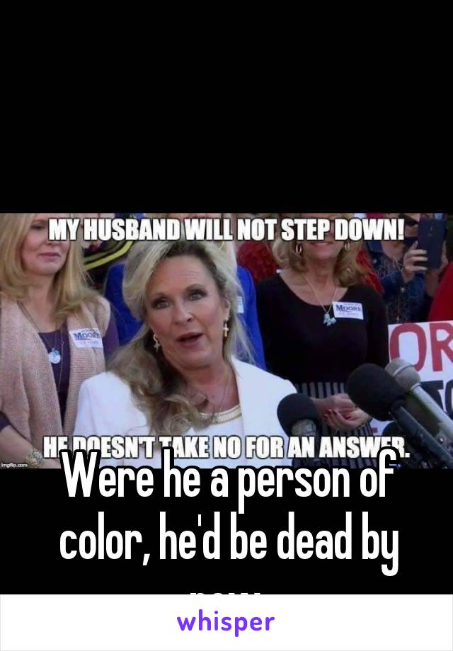 Were he a person of color, he'd be dead by now.