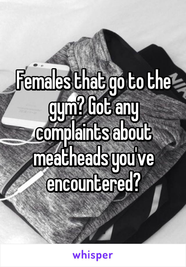 Females that go to the gym? Got any complaints about meatheads you've encountered?