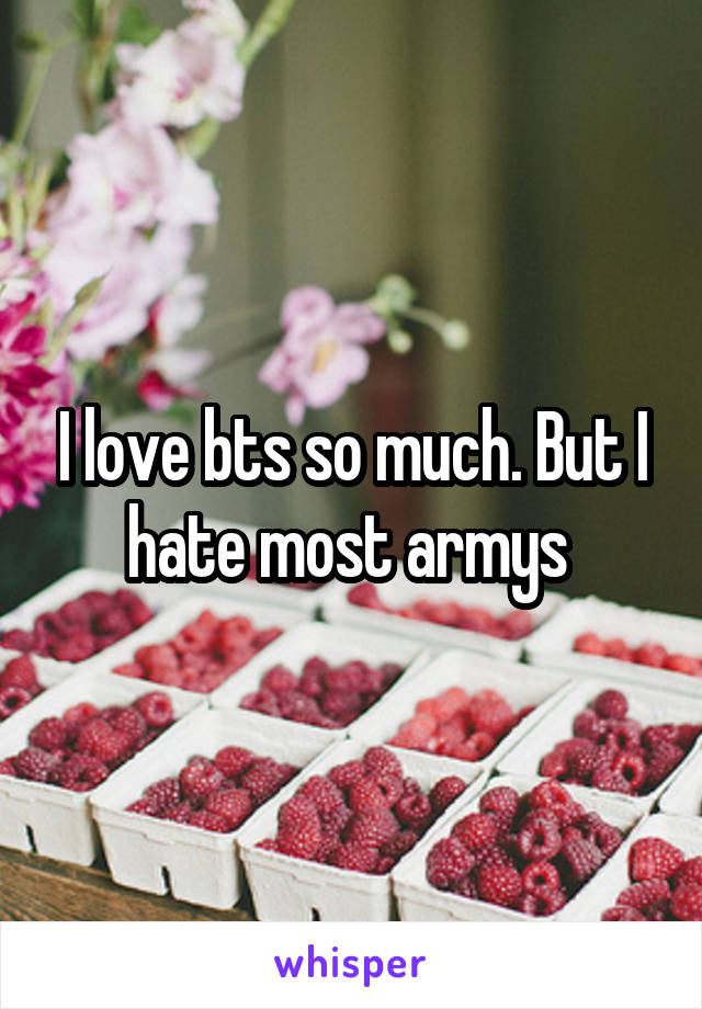 I love bts so much. But I hate most armys