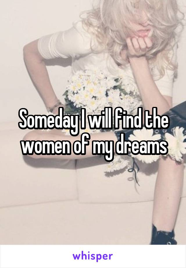 Someday I will find the women of my dreams