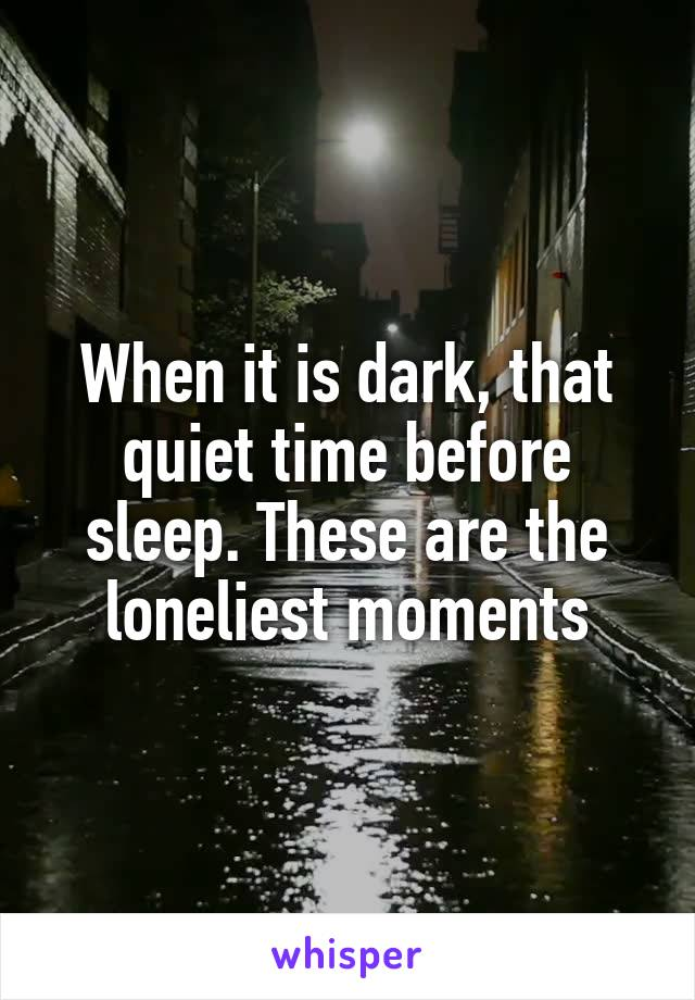 When it is dark, that quiet time before sleep. These are the loneliest moments
