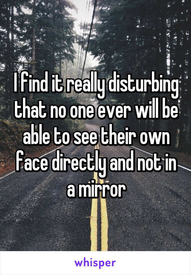 I find it really disturbing that no one ever will be able to see their own face directly and not in a mirror