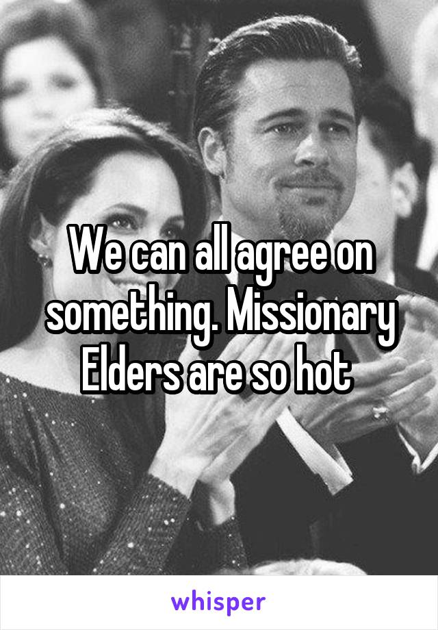 We can all agree on something. Missionary Elders are so hot