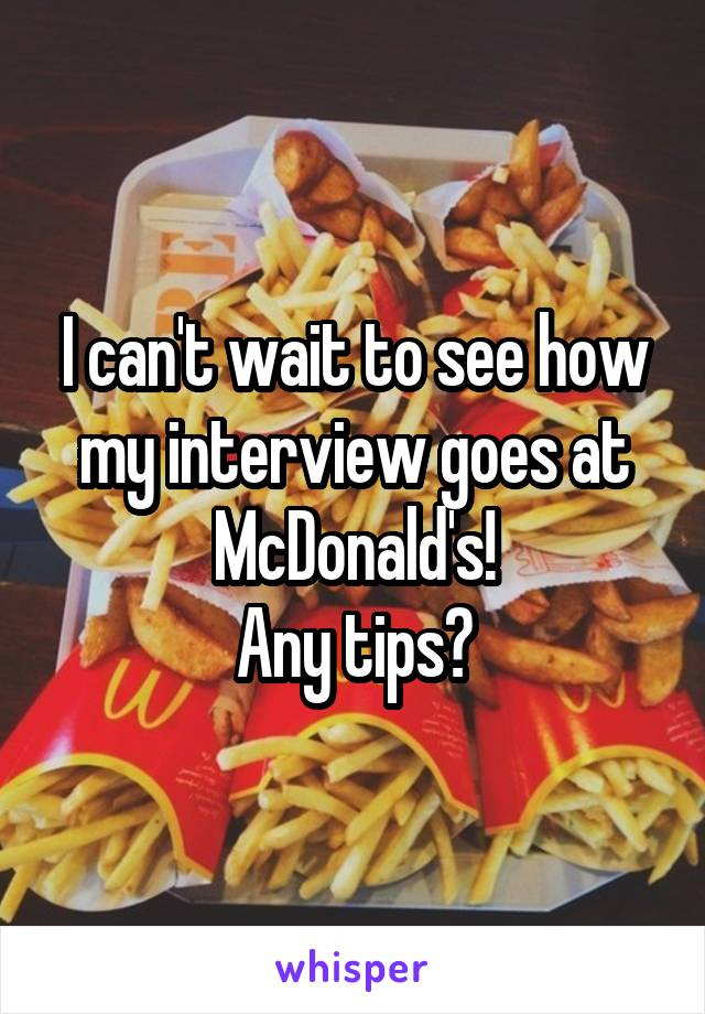 I can't wait to see how my interview goes at McDonald's! Any tips?