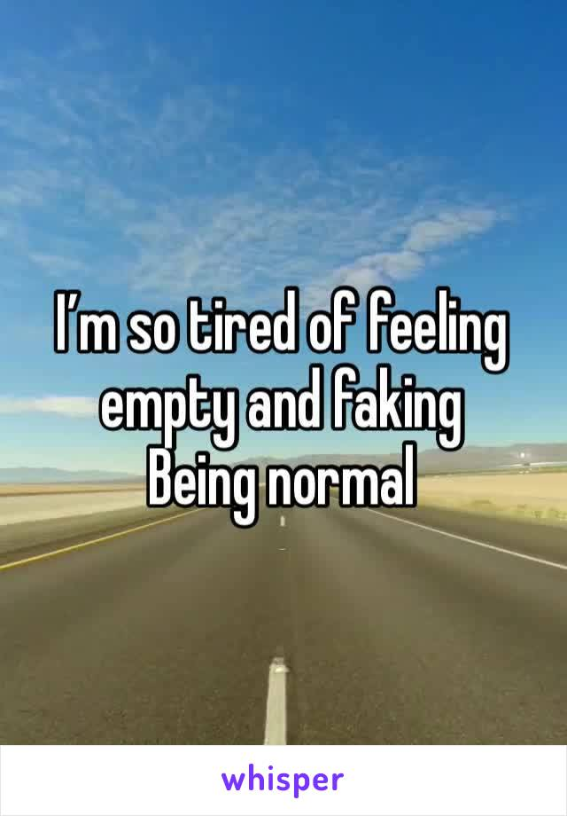 I'm so tired of feeling empty and faking  Being normal