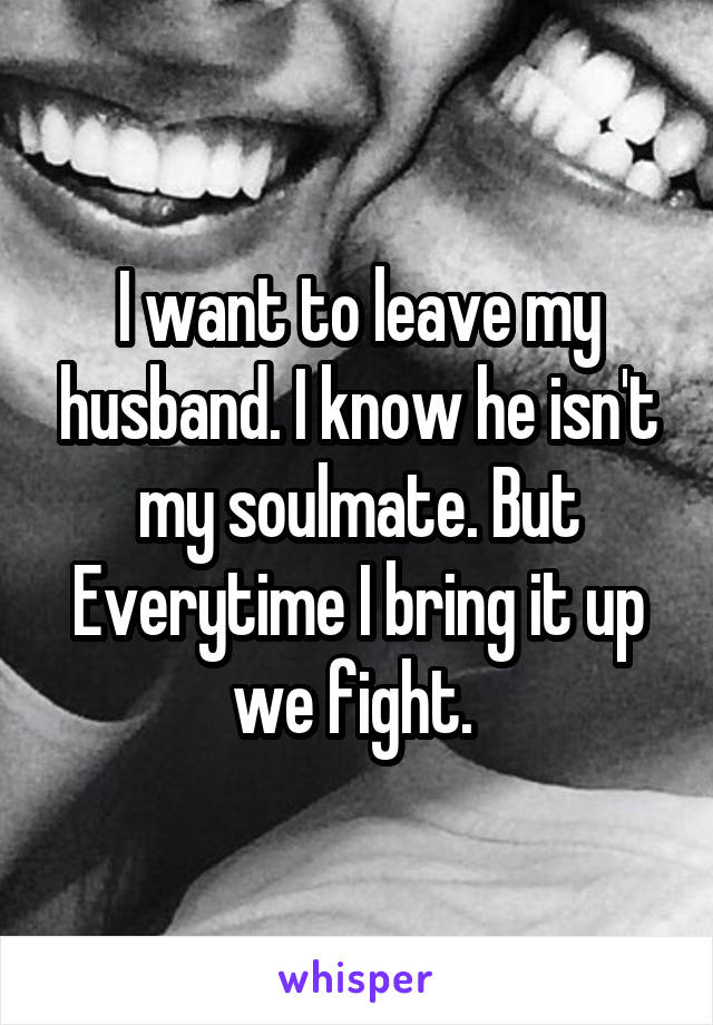 I want to leave my husband. I know he isn't my soulmate. But Everytime I bring it up we fight.