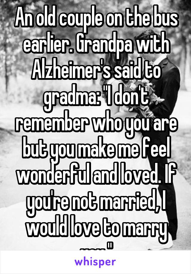 """An old couple on the bus earlier. Grandpa with Alzheimer's said to gradma: """"I don't remember who you are but you make me feel wonderful and loved. If you're not married, I would love to marry you."""""""