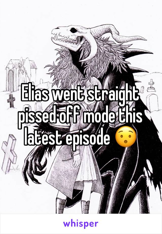 Elias went straight pissed off mode this latest episode 😯