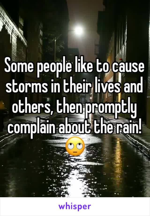 Some people like to cause storms in their lives and others, then promptly complain about the rain! 🙄