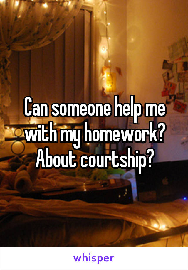 Can someone help me with my homework? About courtship?