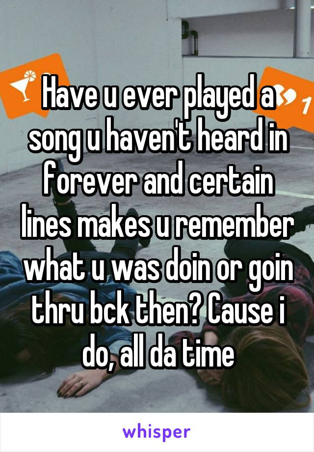 Have u ever played a song u haven't heard in forever and certain lines makes u remember what u was doin or goin thru bck then? Cause i do, all da time